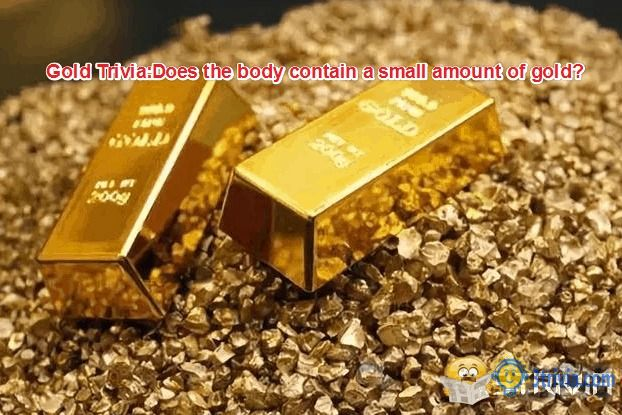 Gold Trivia:Does the body contain a small amount of gold?