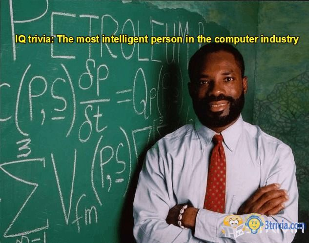 IQ trivia: The most intelligent person in the computer industry